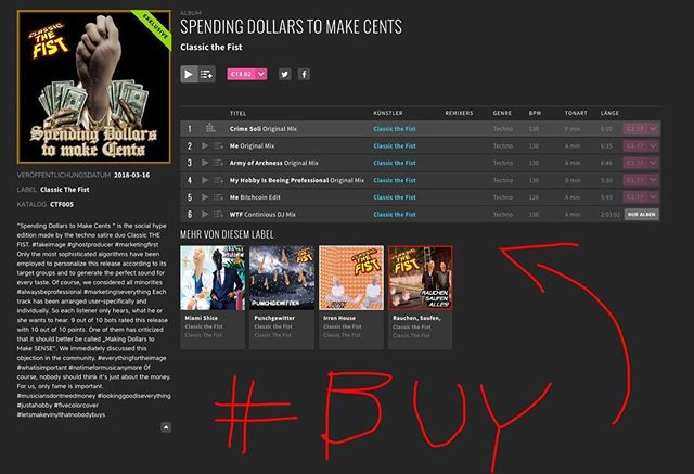 "Spending Dollars to make Cents  Beatport Exclusiv: https://goo.gl/fGzmBx ""Spending Dollars to Make Cents "" is the social hype edition made by the techno satire duo Classic THE FIST. Only the most sophisticated algorithms have been employed to personalize this release according to its target groups and to generate the perfect sound for every taste. Of course, we considered all minorities Each track has been arranged user-specifically and individually. So each listener only hears, what he or she wants to hear. 9 out of 10 bots rated this release with 10 out of 10 points. One of them has criticized that it should better be called ""Making Dollars to Make SENSE"". We immediately discussed this objection in the community. Of course, nobody should think it's just about the money. For us, only fame is important."